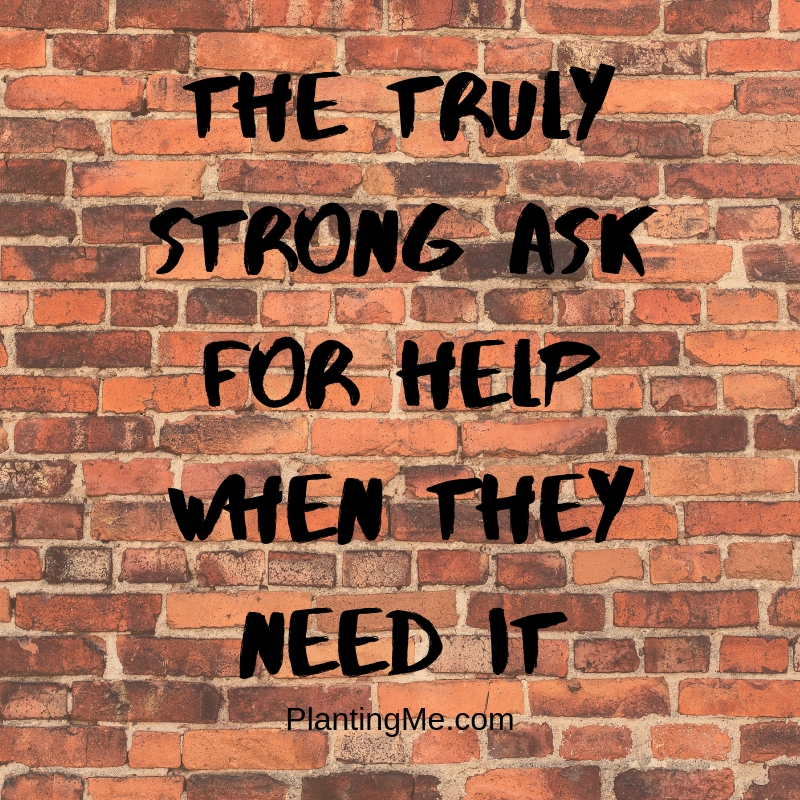 The truly strong ask for help when they need it PlantingMe.com